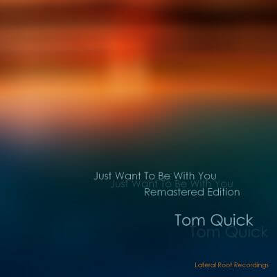 Tom Quick Just Want To Be With You